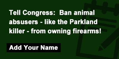 Tell Congress: Ban animal absusers - like the Parkland killer - from owning firearms!