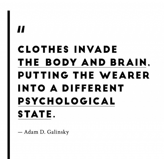 """Clothes invade the body and brain. Putting the wearer into a different psychological state."" - Adam Galinsky"