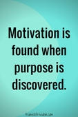 Motivation is found when purpose is discovered (1)