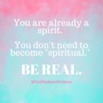 You are already a spirit   you don%e2%80%99t need to become %e2%80%9cspiritual.%e2%80%9d be real %282%29