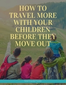 How to travel more with your childrenbefore they move out