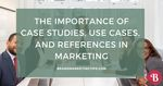 The importance of case studies  use cases  and references in marketing
